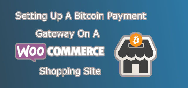 Setting Up A Bitcoin Payment Gateway on Your WooCommerce Shopping Site